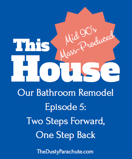 Our Bathroom Remodel - Episode 5: Two Steps Forward, One Step Back