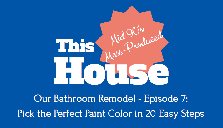Our Bathroom Remodel - Episode 7: Picking the Perfect Paint Color in 20 Easy Steps